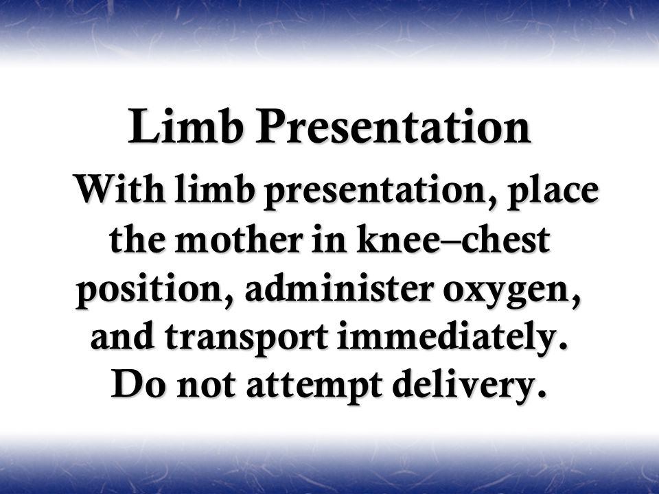Limb Presentation With limb presentation, place the mother in knee–chest position, administer oxygen, and transport immediately.