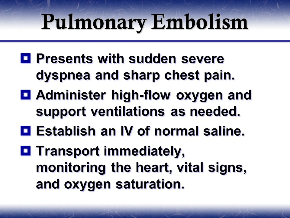 Pulmonary Embolism Presents with sudden severe dyspnea and sharp chest pain. Administer high-flow oxygen and support ventilations as needed.