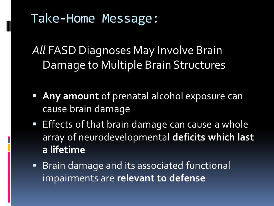 Take-Home Message: All FASD Diagnoses May Involve Brain Damage to Multiple Brain Structures.