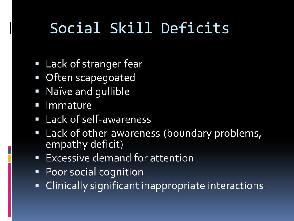 Social Skill Deficits Lack of stranger fear Often scapegoated