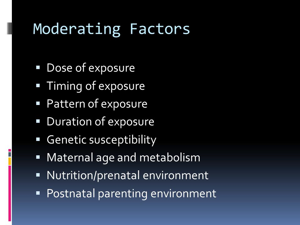 Moderating Factors Dose of exposure Timing of exposure