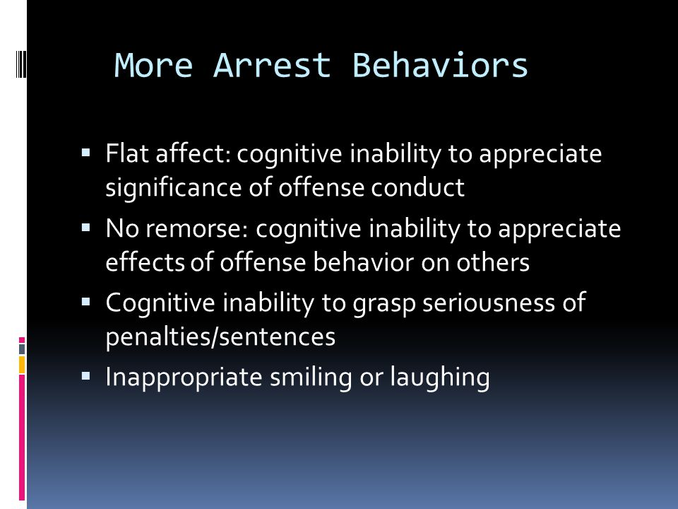 More Arrest Behaviors Flat affect: cognitive inability to appreciate significance of offense conduct.