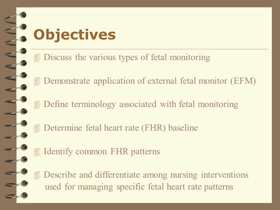 Objectives Discuss the various types of fetal monitoring