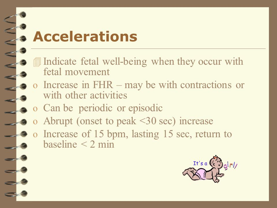 Accelerations Indicate fetal well-being when they occur with fetal movement. Increase in FHR – may be with contractions or with other activities.