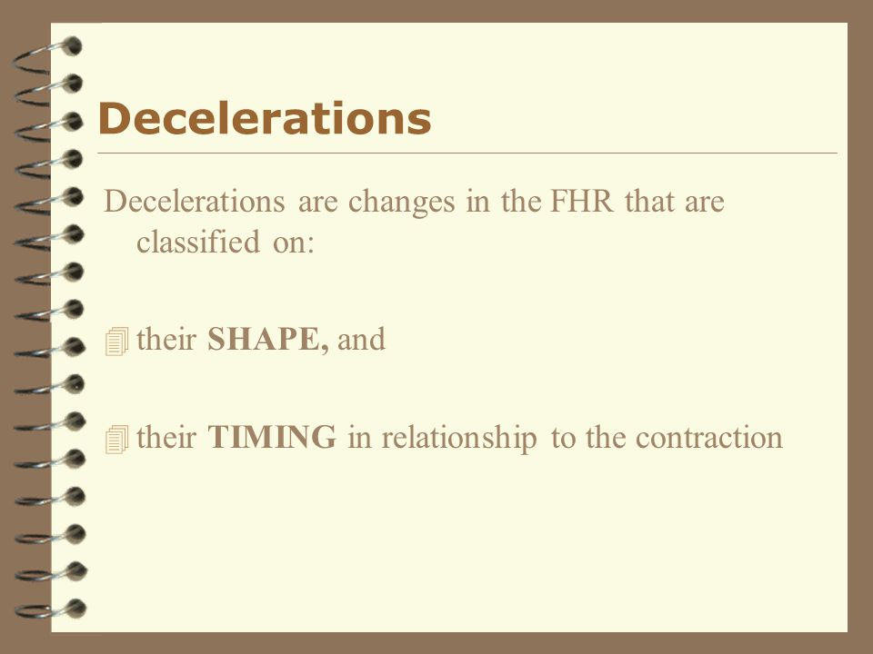 Decelerations Decelerations are changes in the FHR that are classified on: their SHAPE, and.