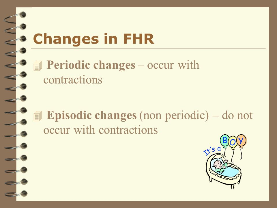 Changes in FHR Periodic changes – occur with contractions