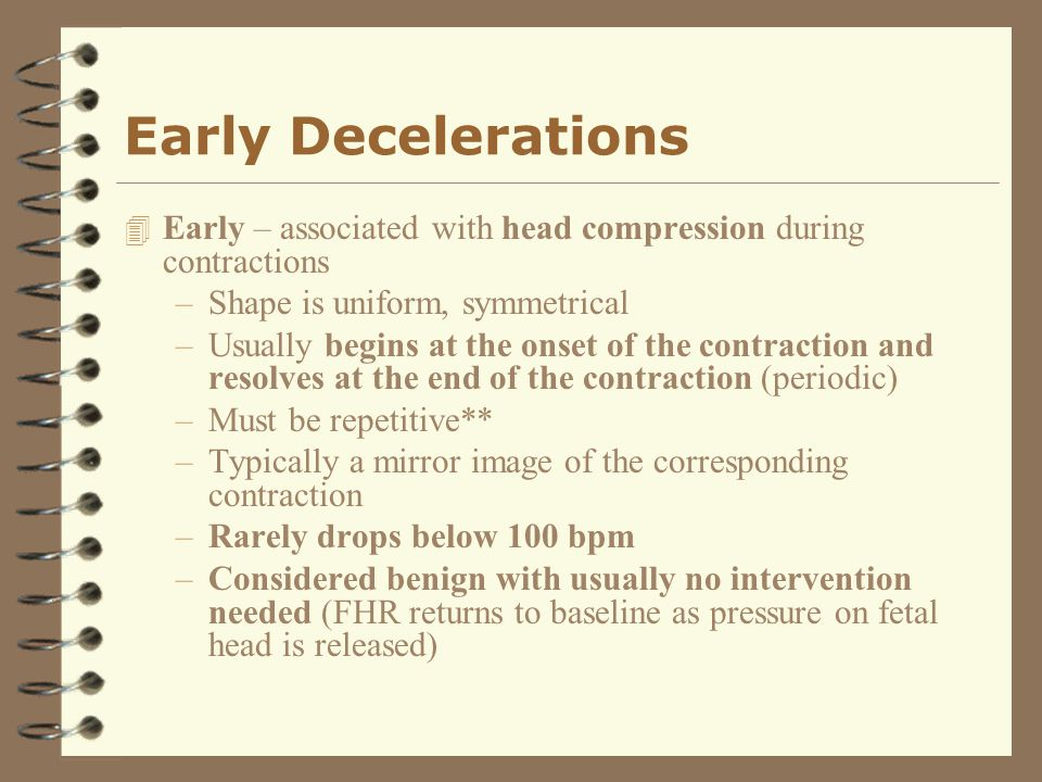 Early Decelerations Early – associated with head compression during contractions. Shape is uniform, symmetrical.