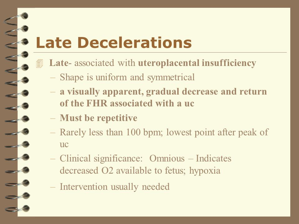 Late Decelerations Late- associated with uteroplacental insufficiency