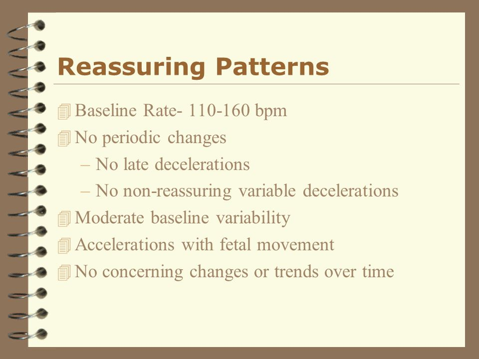 Reassuring Patterns Baseline Rate- 110-160 bpm No periodic changes