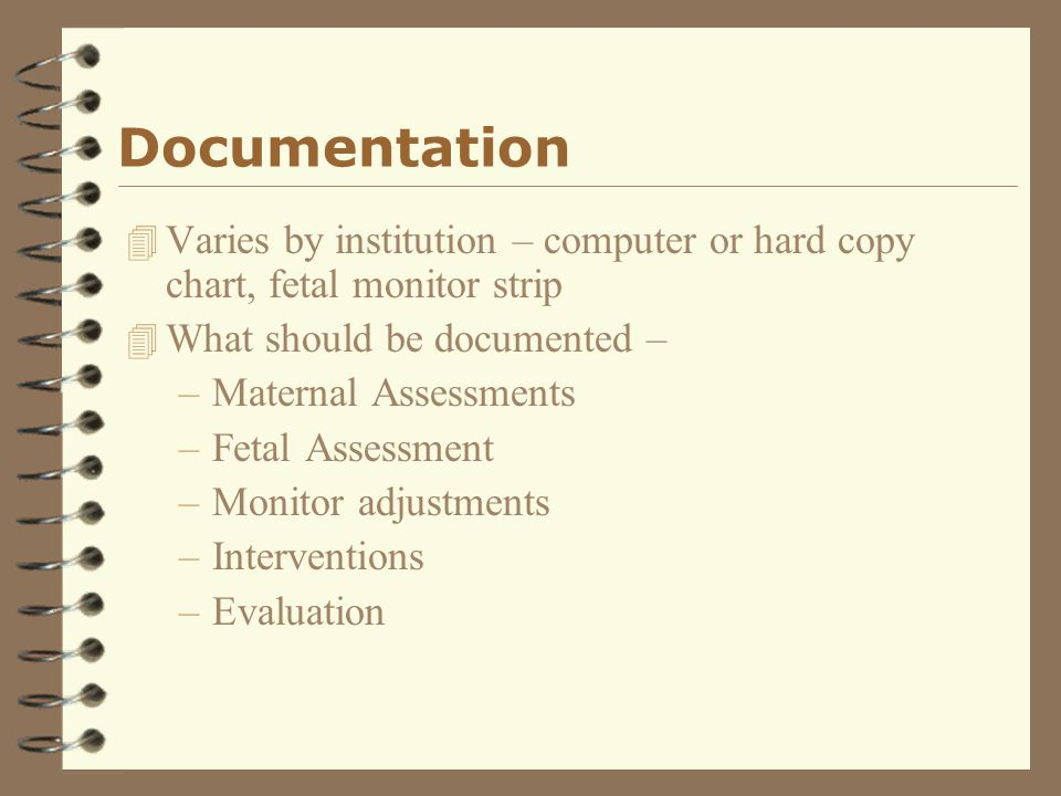 Documentation Varies by institution – computer or hard copy chart, fetal monitor strip. What should be documented –