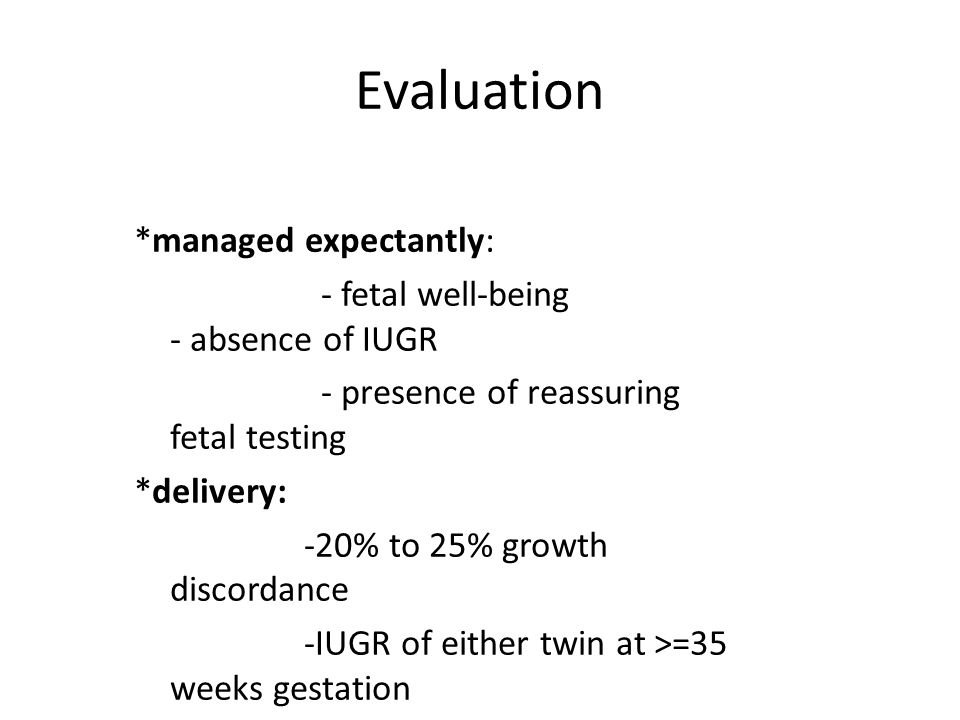 Evaluation *managed expectantly: - fetal well-being - absence of IUGR