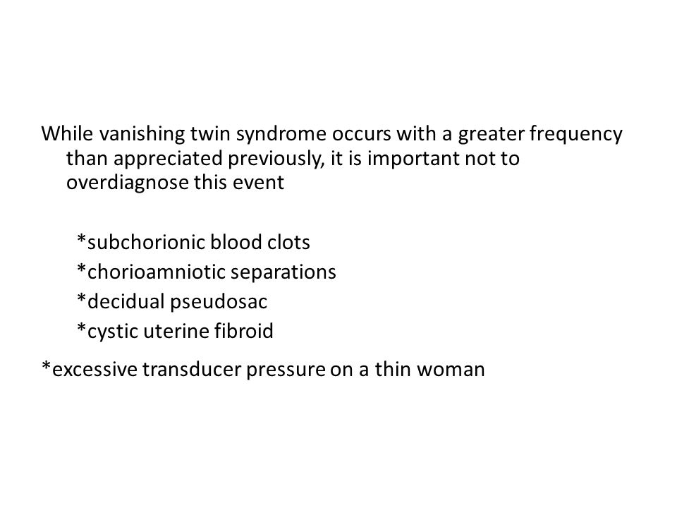 While vanishing twin syndrome occurs with a greater frequency than appreciated previously, it is important not to overdiagnose this event