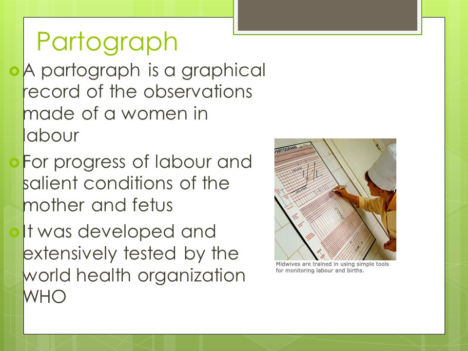 Partograph A partograph is a graphical record of the observations made of a women in labour.