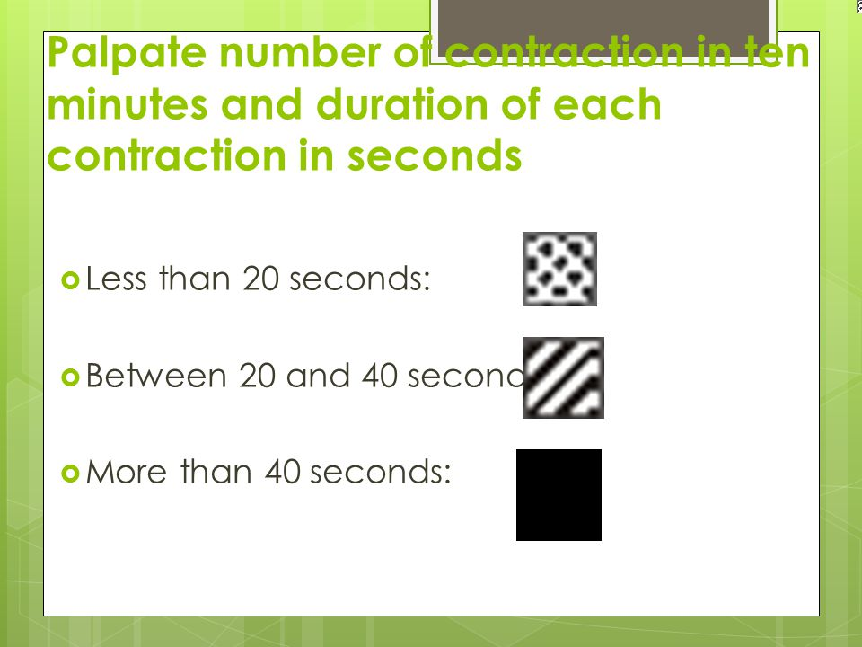 Palpate number of contraction in ten minutes and duration of each contraction in seconds