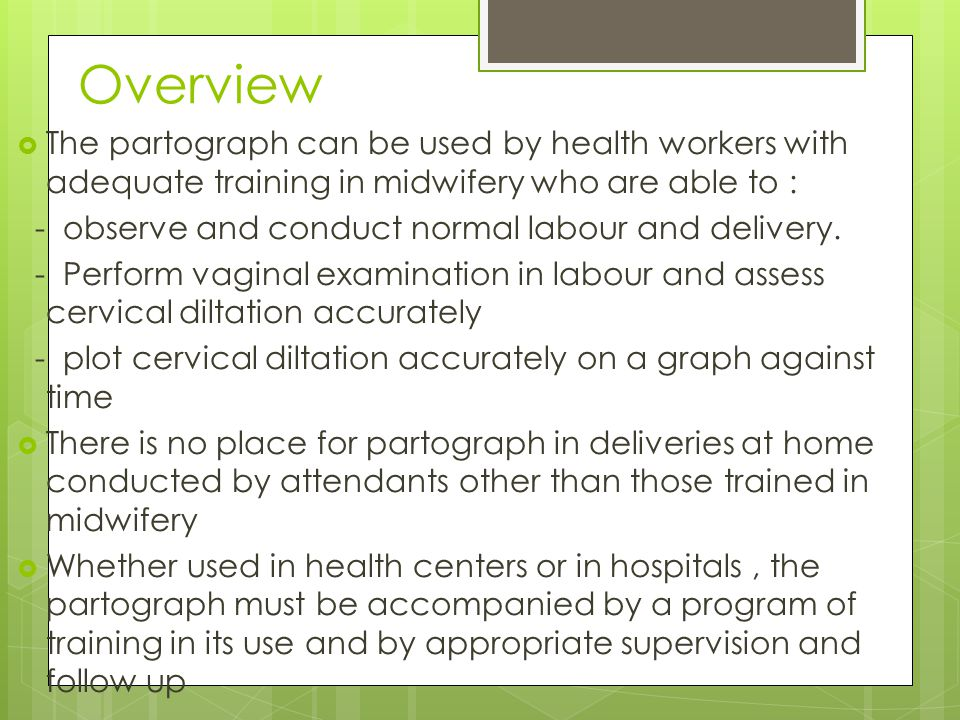 Overview The partograph can be used by health workers with adequate training in midwifery who are able to :