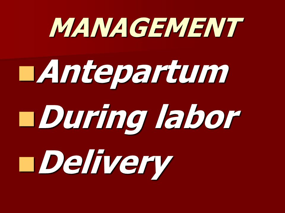 MANAGEMENT Antepartum During labor Delivery