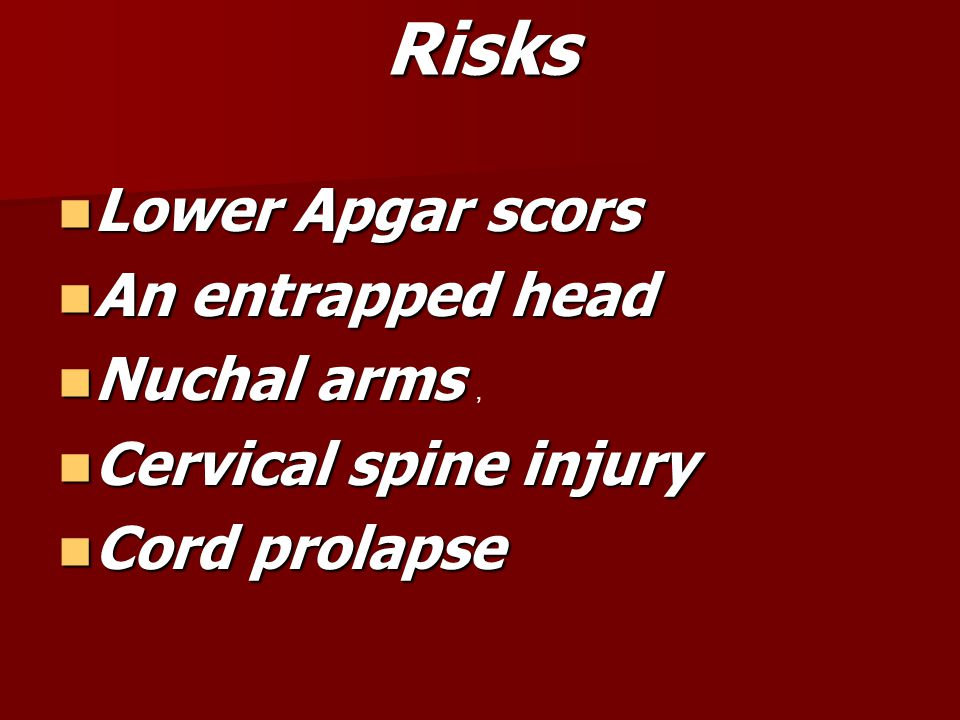 Risks Lower Apgar scors An entrapped head Nuchal arms