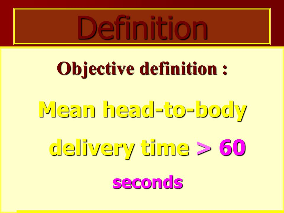 Objective definition : Mean head-to-body delivery time > 60 seconds