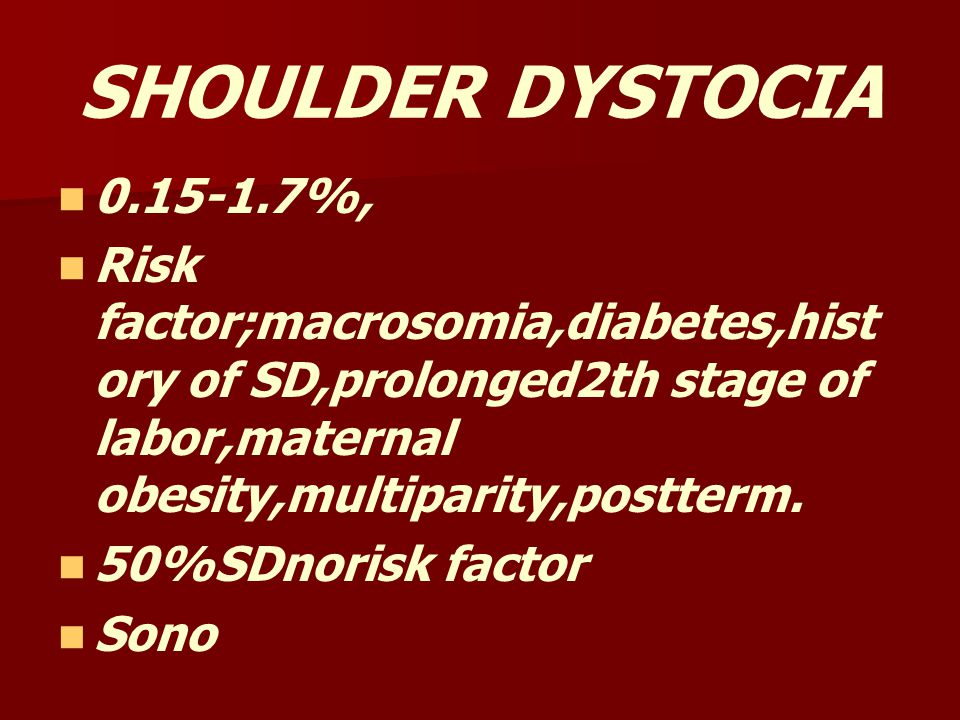 SHOULDER DYSTOCIA 0.15-1.7%, Risk factor;macrosomia,diabetes,history of SD,prolonged2th stage of labor,maternal obesity,multiparity,postterm.