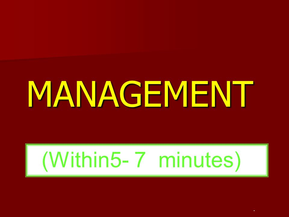 MANAGEMENT (Within5- 7 minutes) .