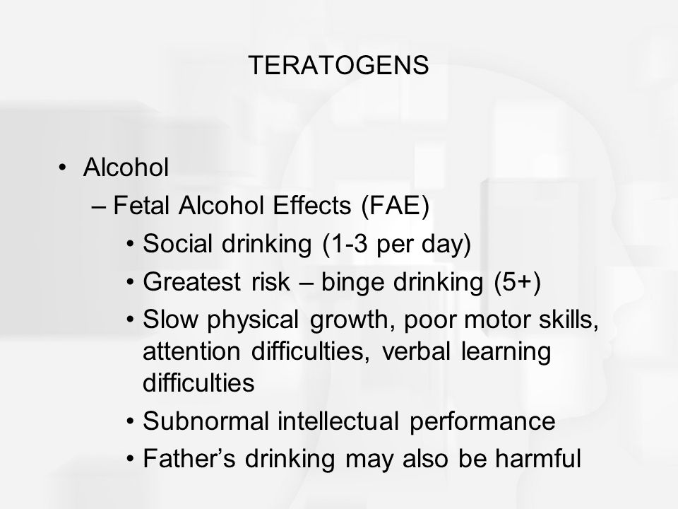 TERATOGENS Alcohol. Fetal Alcohol Effects (FAE) Social drinking (1-3 per day) Greatest risk – binge drinking (5+)