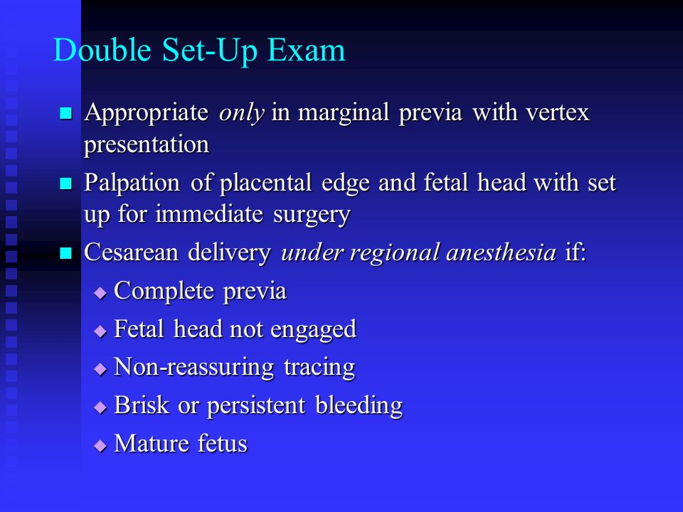 Double Set-Up Exam Appropriate only in marginal previa with vertex presentation.