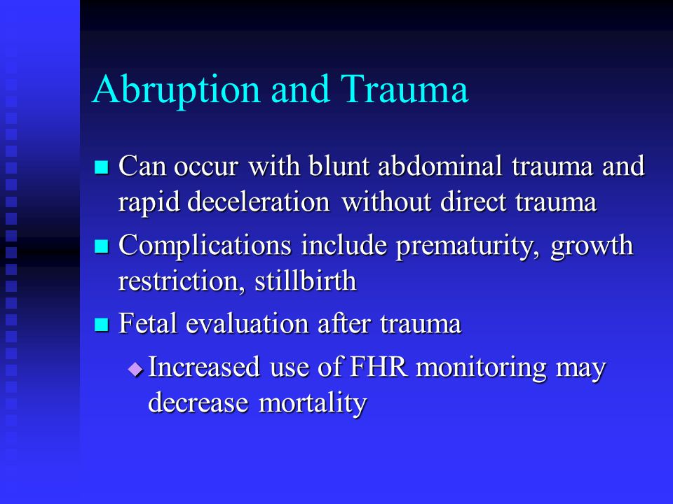 Abruption and Trauma Can occur with blunt abdominal trauma and rapid deceleration without direct trauma.