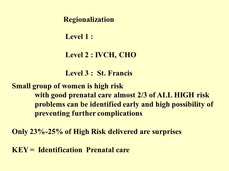 Regionalization Level 1 : Level 2 : IVCH, CHO. Level 3 : St. Francis. Small group of women is high risk.