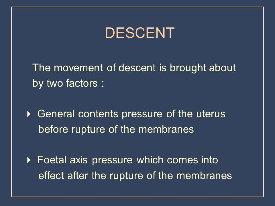 DESCENT The movement of descent is brought about by two factors :