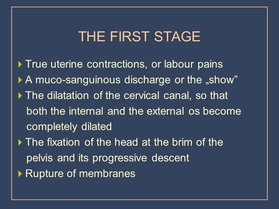 THE FIRST STAGE True uterine contractions, or labour pains