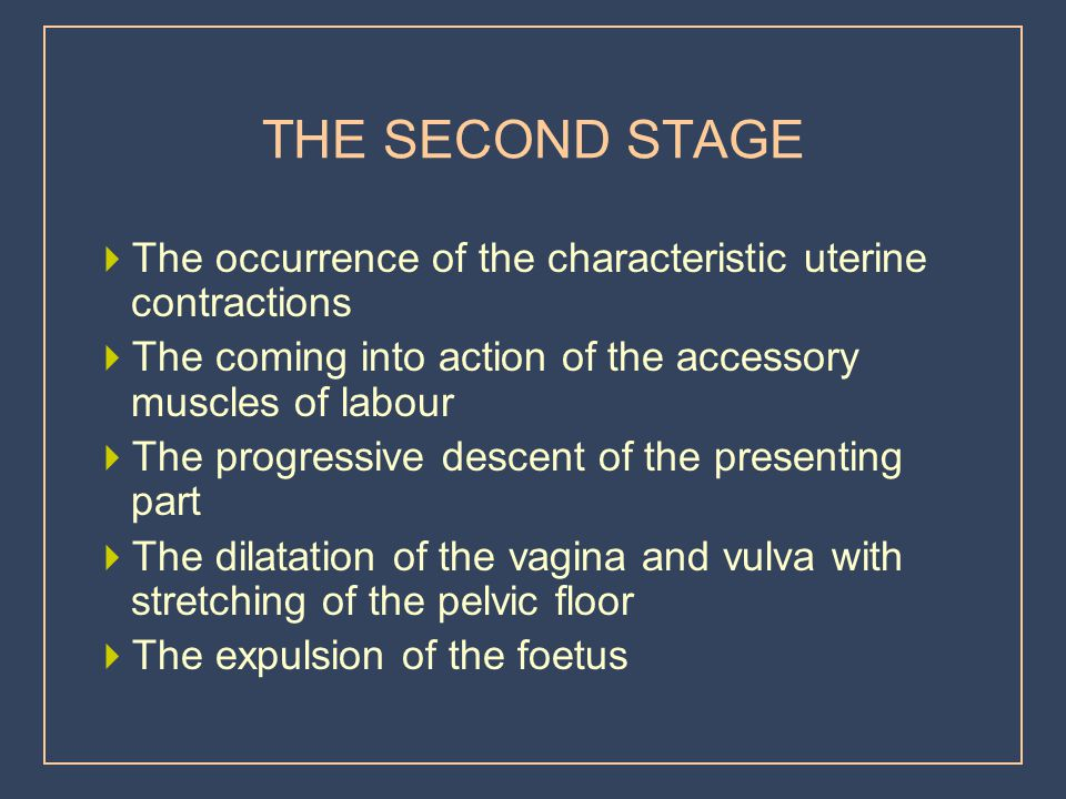 THE SECOND STAGE The occurrence of the characteristic uterine contractions. The coming into action of the accessory muscles of labour.