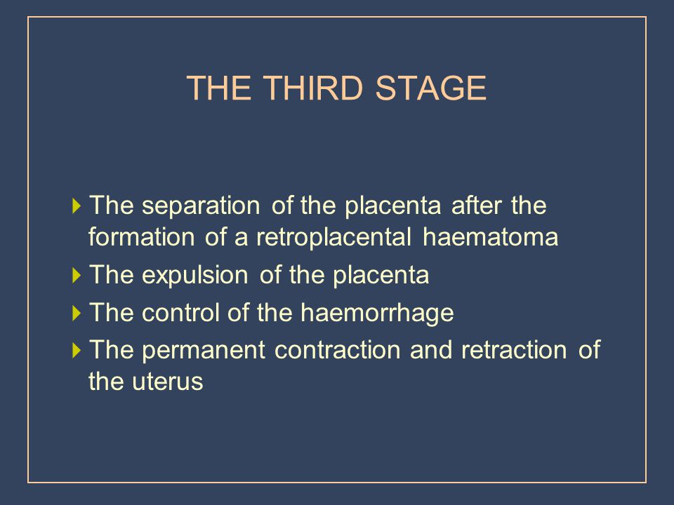 THE THIRD STAGE The separation of the placenta after the formation of a retroplacental haematoma. The expulsion of the placenta.