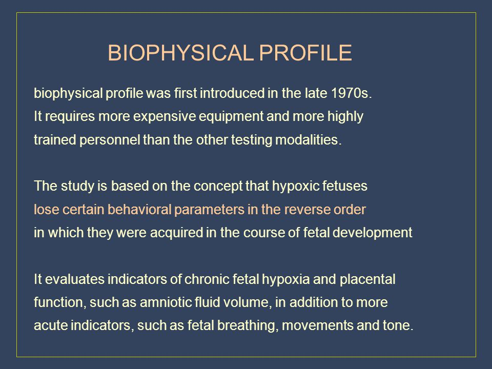 BIOPHYSICAL PROFILE biophysical profile was first introduced in the late 1970s. It requires more expensive equipment and more highly.