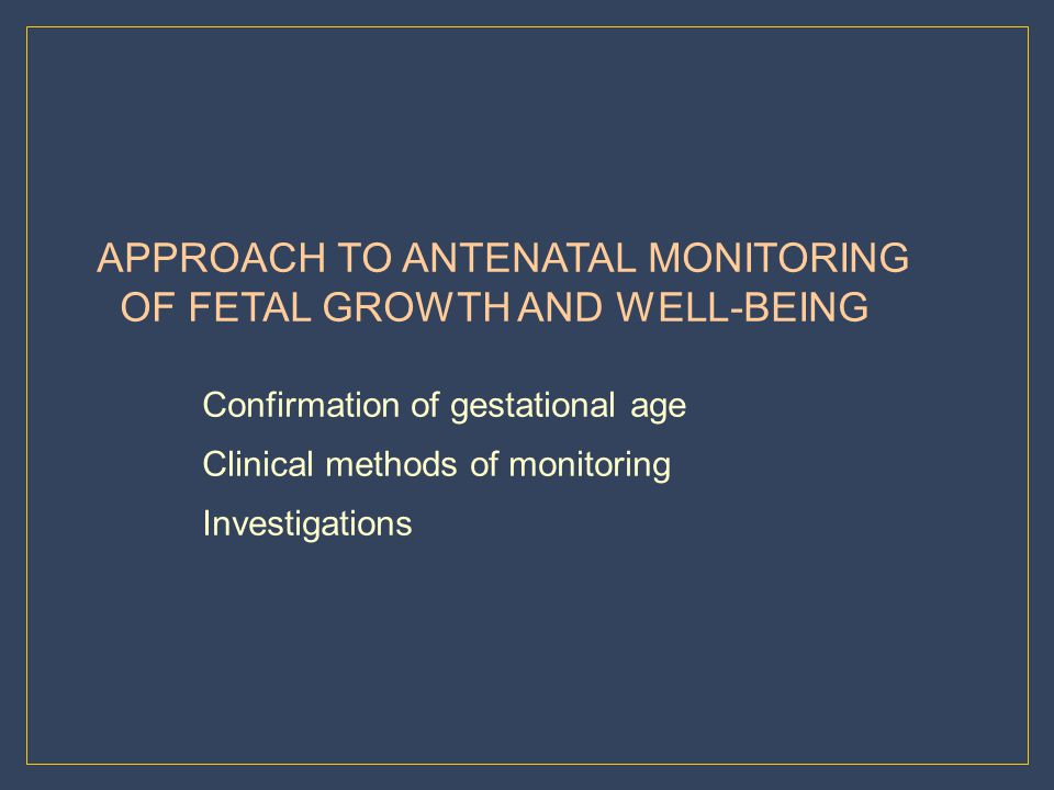 APPROACH TO ANTENATAL MONITORING OF FETAL GROWTH AND WELL-BEING