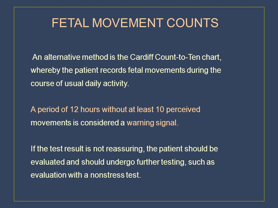 FETAL MOVEMENT COUNTS An alternative method is the Cardiff Count-to-Ten chart, whereby the patient records fetal movements during the.