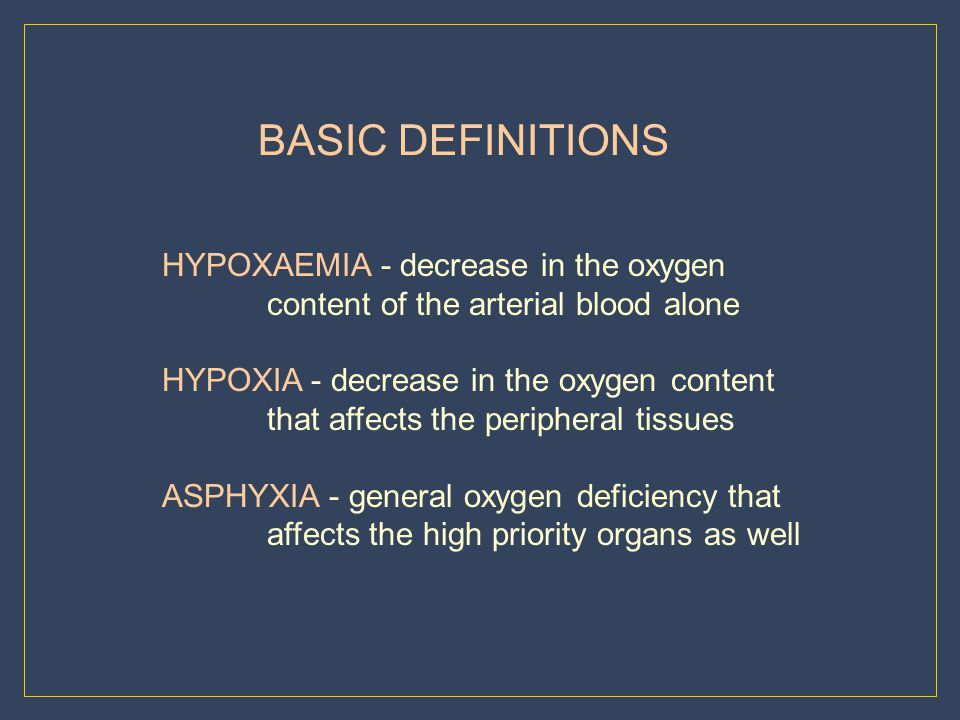 BASIC DEFINITIONS HYPOXAEMIA - decrease in the oxygen content of the arterial blood alone. HYPOXIA - decrease in the oxygen content.