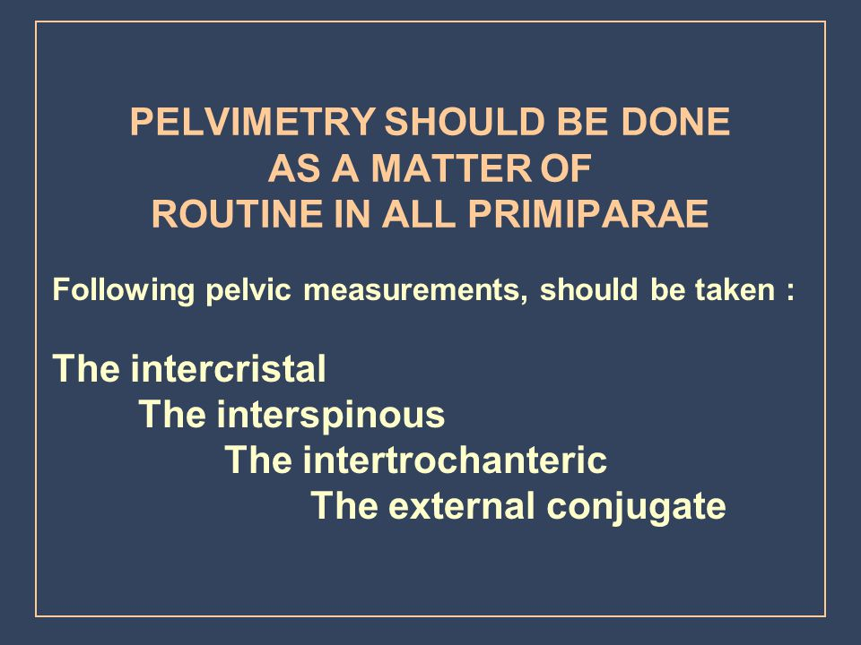 PELVIMETRY SHOULD BE DONE AS A MATTER OF ROUTINE IN ALL PRIMIPARAE