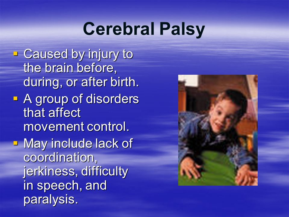 Cerebral Palsy Caused by injury to the brain before, during, or after birth. A group of disorders that affect movement control.