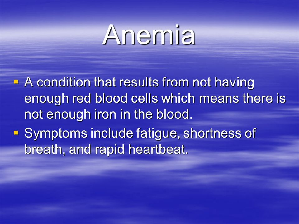 Anemia A condition that results from not having enough red blood cells which means there is not enough iron in the blood.