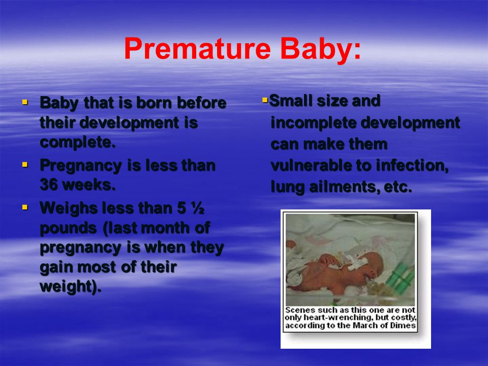 Premature Baby: Baby that is born before their development is complete. Pregnancy is less than 36 weeks.