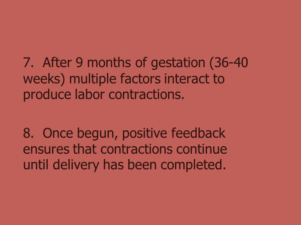 7. After 9 months of gestation (36-40 weeks) multiple factors interact to produce labor contractions.