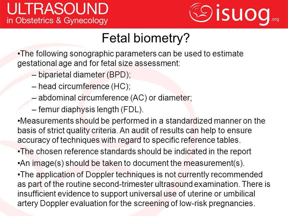 Fetal biometry The following sonographic parameters can be used to estimate gestational age and for fetal size assessment: