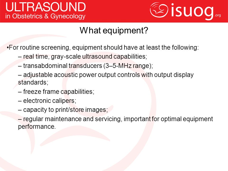 What equipment For routine screening, equipment should have at least the following: real time, gray-scale ultrasound capabilities;