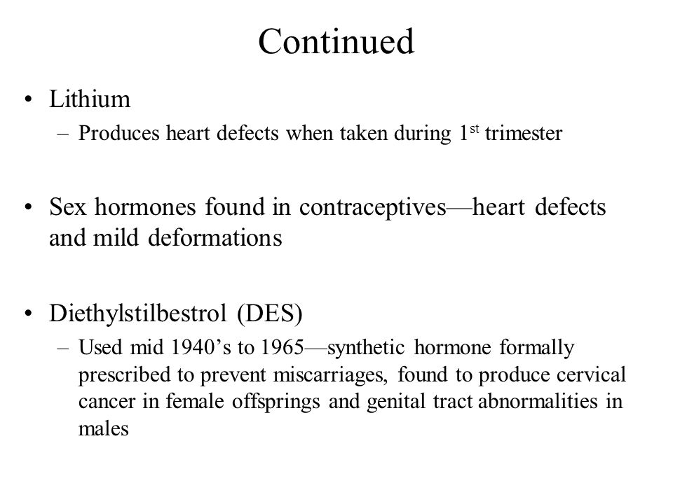 Continued Lithium. Produces heart defects when taken during 1st trimester. Sex hormones found in contraceptives—heart defects and mild deformations.