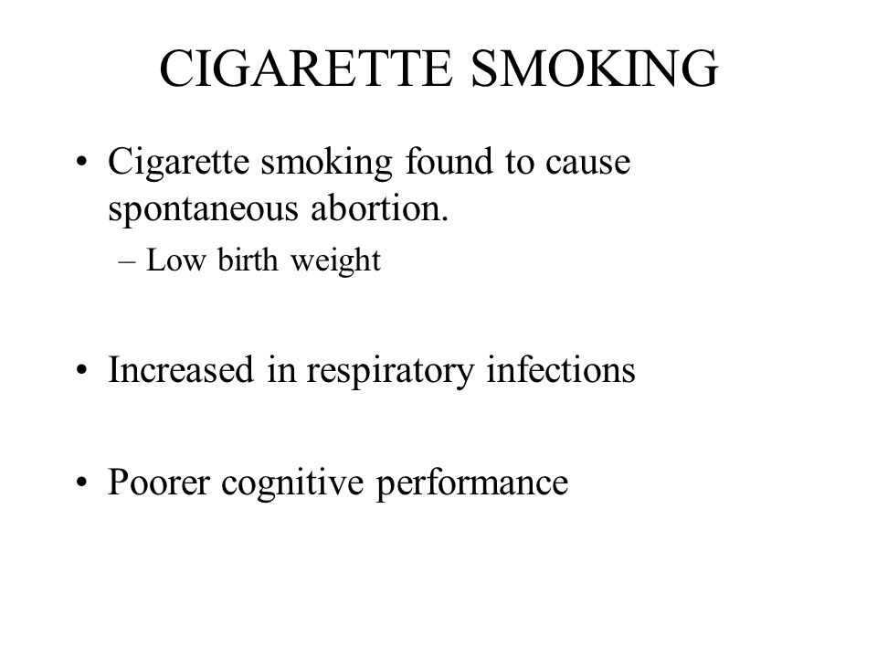 CIGARETTE SMOKING Cigarette smoking found to cause spontaneous abortion. Low birth weight. Increased in respiratory infections.