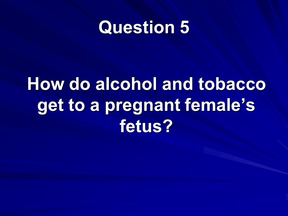 How do alcohol and tobacco get to a pregnant female's fetus