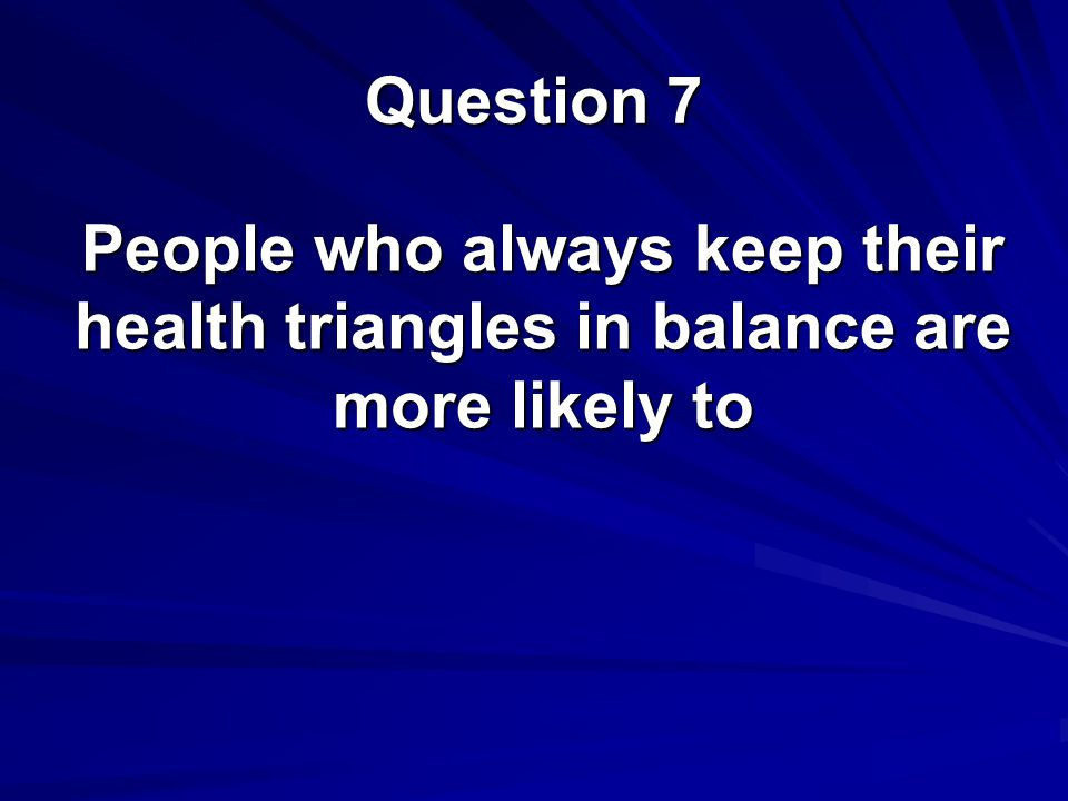 Question 7 People who always keep their health triangles in balance are more likely to