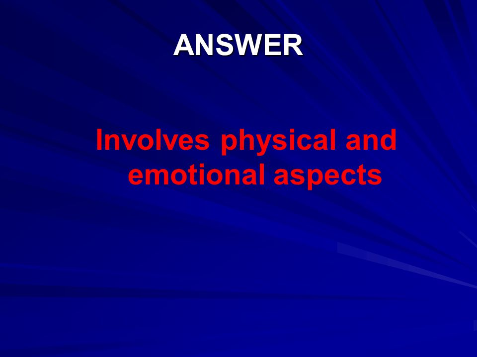 Involves physical and emotional aspects