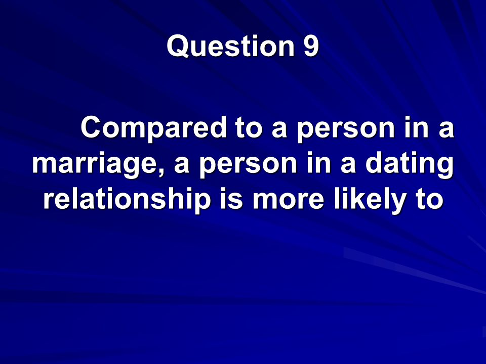 Question 9 Compared to a person in a marriage, a person in a dating relationship is more likely to