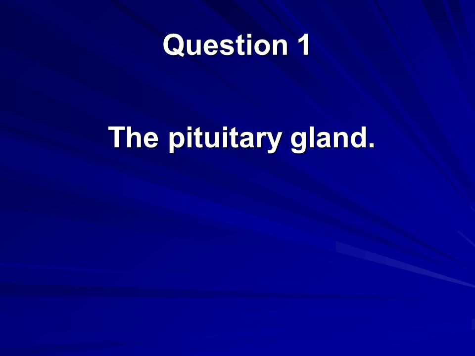 Question 1 The pituitary gland.
